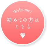 Welcome! 初めての方は こちら